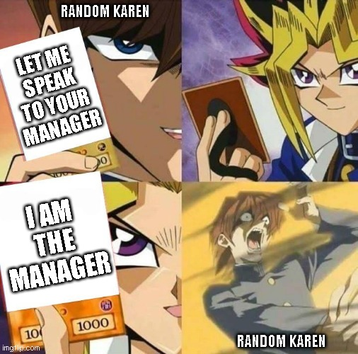 Yugioh card draw |  RANDOM KAREN; LET ME SPEAK TO YOUR MANAGER; I AM THE MANAGER; RANDOM KAREN | image tagged in yugioh card draw,karen the manager will see you now,manager,karen,omg karen,karens | made w/ Imgflip meme maker
