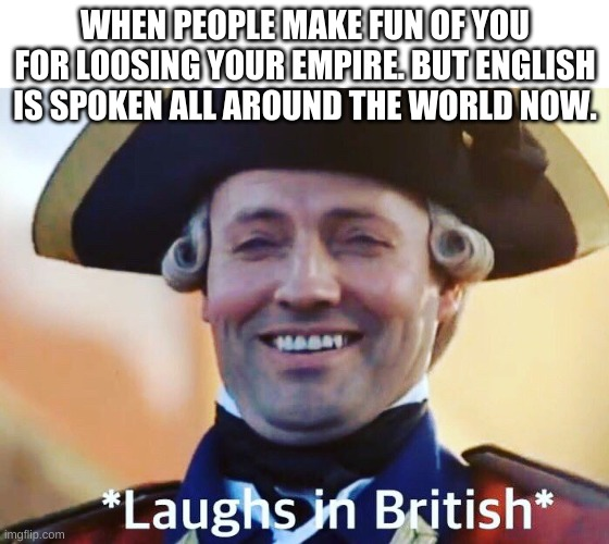 Lol |  WHEN PEOPLE MAKE FUN OF YOU FOR LOOSING YOUR EMPIRE. BUT ENGLISH IS SPOKEN ALL AROUND THE WORLD NOW. | image tagged in laughs in british | made w/ Imgflip meme maker