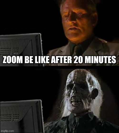 I'll Just Wait Here Meme |  ZOOM BE LIKE AFTER 20 MINUTES | image tagged in memes,i'll just wait here | made w/ Imgflip meme maker