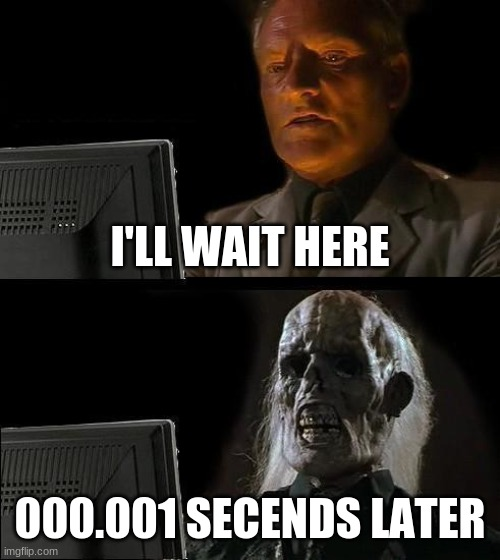 I'll Just Wait Here Meme |  I'LL WAIT HERE; 000.001 SECENDS LATER | image tagged in memes,i'll just wait here | made w/ Imgflip meme maker