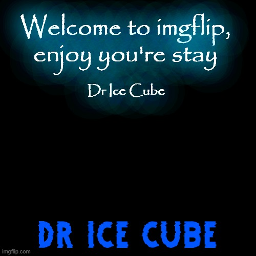 Please enjoy you're stay | Dr-Ice-Cube | Hello's to Dr_Iceu | |  Welcome to imgflip, enjoy you're stay; Dr Ice Cube | image tagged in memes,blank transparent square | made w/ Imgflip meme maker