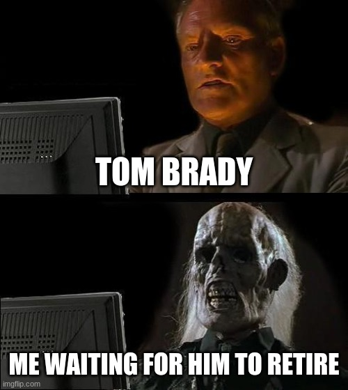 I'll Just Wait Here Meme |  TOM BRADY; ME WAITING FOR HIM TO RETIRE | image tagged in memes,i'll just wait here | made w/ Imgflip meme maker