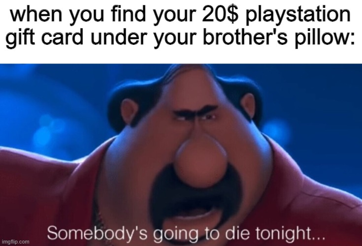 somebody's going to die tonight |  when you find your 20$ playstation gift card under your brother's pillow: | image tagged in somebody's going to die tonight,despicable me 2 | made w/ Imgflip meme maker