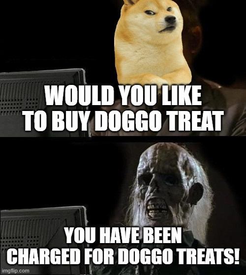 I'll Just Wait Here |  WOULD YOU LIKE TO BUY DOGGO TREAT; YOU HAVE BEEN CHARGED FOR DOGGO TREATS! | image tagged in memes,i'll just wait here | made w/ Imgflip meme maker