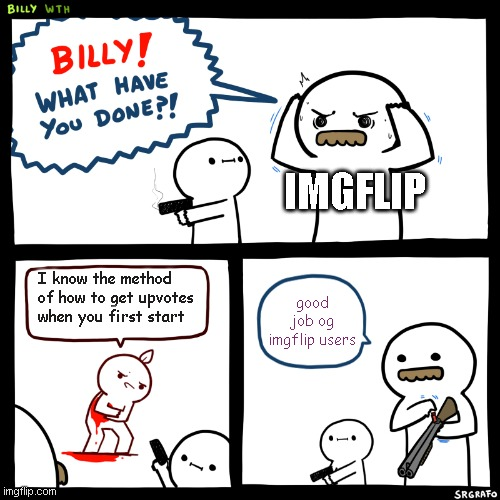 Billy, What Have You Done |  IMGFLIP; I know the method of how to get upvotes when you first start; good job og imgflip users | image tagged in billy what have you done | made w/ Imgflip meme maker