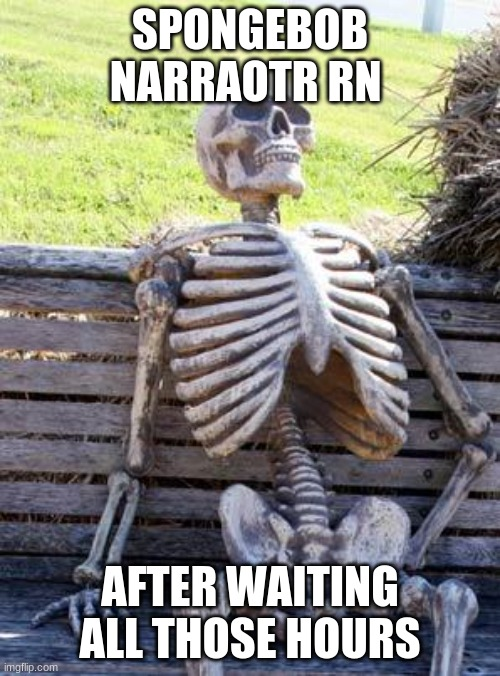 Lol. I'll try to post more often now |  SPONGEBOB NARRAOTR RN; AFTER WAITING ALL THOSE HOURS | image tagged in memes,waiting skeleton,funny,spongebob,fun,lol | made w/ Imgflip meme maker