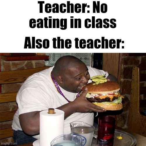 me eat only |  Teacher: No eating in class; Also the teacher: | image tagged in school,funny,memes,school meme,school sucks,school memes | made w/ Imgflip meme maker