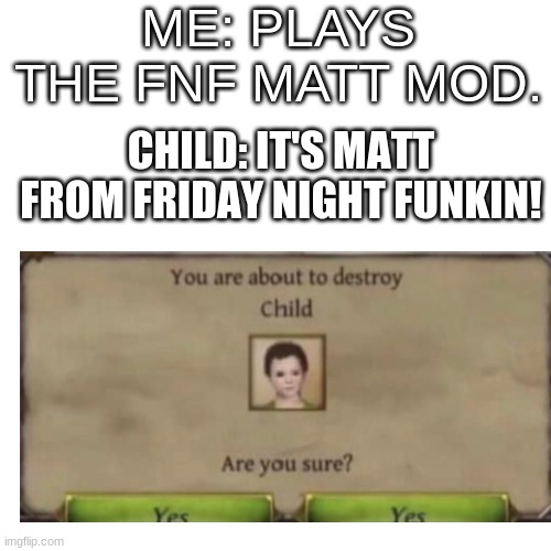 Matt is from wii sports |  ME: PLAYS THE FNF MATT MOD. CHILD: IT'S MATT FROM FRIDAY NIGHT FUNKIN! | image tagged in memes,blank transparent square | made w/ Imgflip meme maker