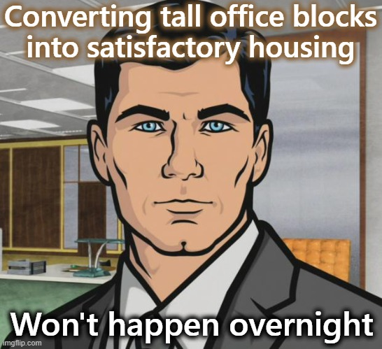 Regenerating city centers |  Converting tall office blocks into satisfactory housing; Won't happen overnight | image tagged in memes,planning,first world problems,sustainability,new normal,home | made w/ Imgflip meme maker