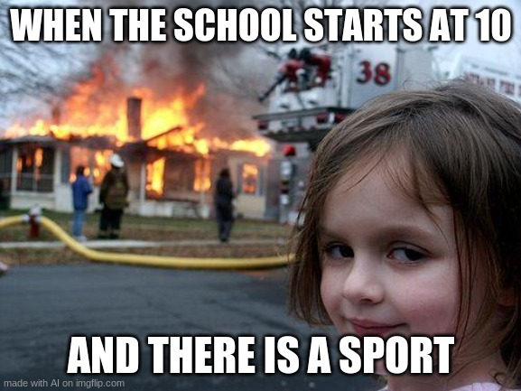 Disaster Girl |  WHEN THE SCHOOL STARTS AT 10; AND THERE IS A SPORT | image tagged in memes,disaster girl | made w/ Imgflip meme maker