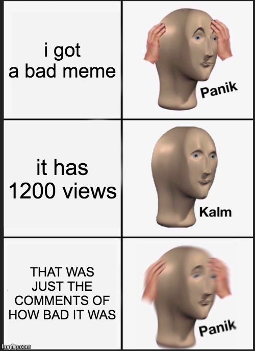 Panik Kalm Panik |  i got a bad meme; it has 1200 views; THAT WAS JUST THE COMMENTS OF HOW BAD IT WAS | image tagged in memes,panik kalm panik | made w/ Imgflip meme maker