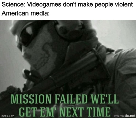You took my only content, now I'm gonna die |  Science: Videogames don't make people violent; American media: | image tagged in mission failed,media,videogames,games,memes | made w/ Imgflip meme maker