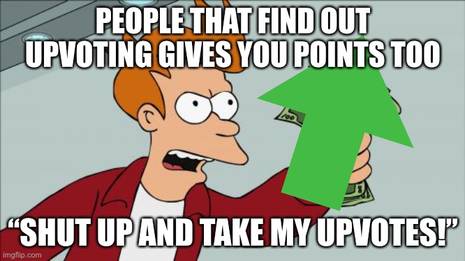"Shut Up And Take My Money Fry Meme |  PEOPLE THAT FIND OUT UPVOTING GIVES YOU POINTS TOO; ""SHUT UP AND TAKE MY UPVOTES!"" 