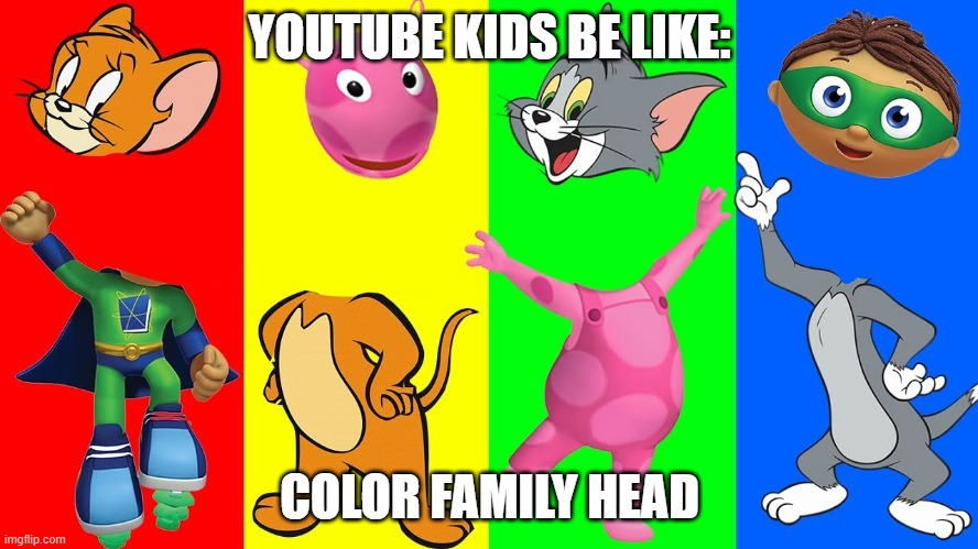 Youtube kids be like |  YOUTUBE KIDS BE LIKE:; COLOR FAMILY HEAD | image tagged in youtube | made w/ Imgflip meme maker
