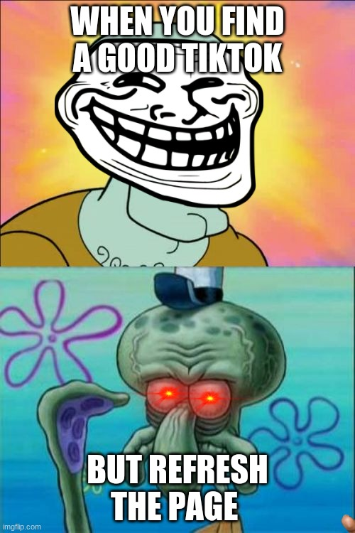 Squidward Meme |  WHEN YOU FIND A GOOD TIKTOK; BUT REFRESH THE PAGE | image tagged in memes,squidward | made w/ Imgflip meme maker