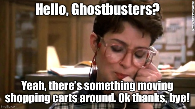 Ghost busters phone | Hello, Ghostbusters? Yeah, there's something moving shopping carts around. Ok thanks, bye! | image tagged in ghost busters phone | made w/ Imgflip meme maker
