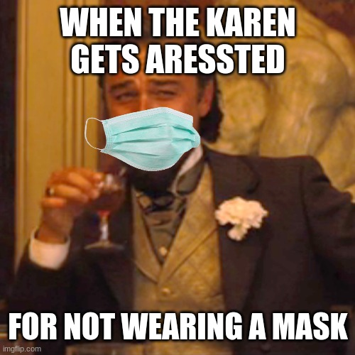 Laughing Leo Meme |  WHEN THE KAREN GETS ARESSTED; FOR NOT WEARING A MASK | image tagged in memes,laughing leo | made w/ Imgflip meme maker