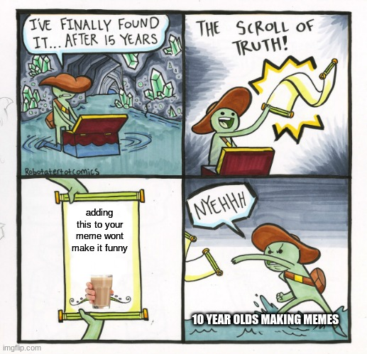 Yall gonna disagree |  adding this to your meme wont make it funny; 10 YEAR OLDS MAKING MEMES | image tagged in memes,the scroll of truth | made w/ Imgflip meme maker
