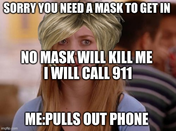 OMG Karen Meme |  SORRY YOU NEED A MASK TO GET IN; NO MASK WILL KILL ME  I WILL CALL 911; ME:PULLS OUT PHONE | image tagged in memes,omg karen | made w/ Imgflip meme maker