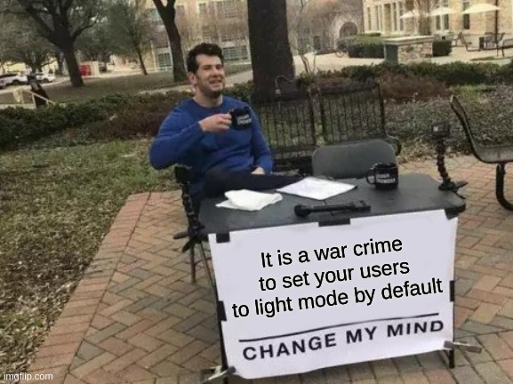 No. Just NO |  It is a war crime to set your users to light mode by default | image tagged in memes,change my mind,funny,light mode,dark mode | made w/ Imgflip meme maker
