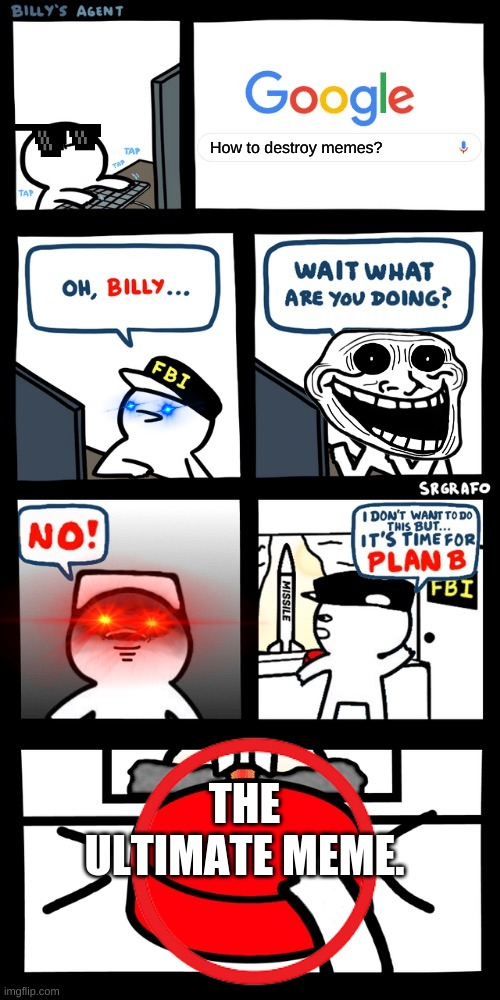 No Billy! |  How to destroy memes? THE ULTIMATE MEME. | image tagged in billy s fbi agent plan b,memes,red eyes | made w/ Imgflip meme maker