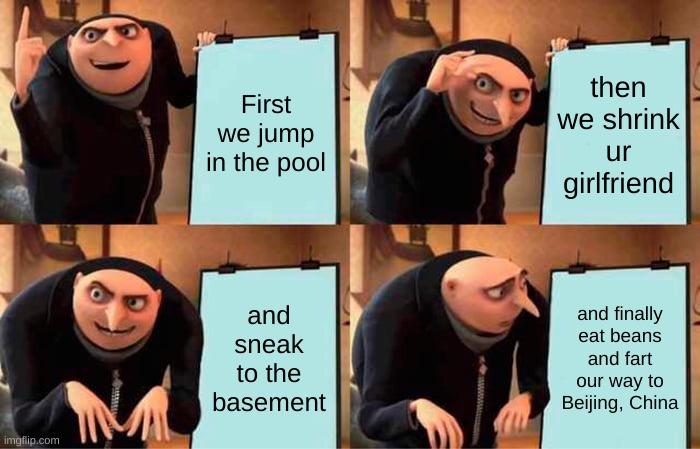 The good meme |  First we jump in the pool; then we shrink ur girlfriend; and sneak to the basement; and finally eat beans and fart our way to Beijing, China | image tagged in memes,gru's plan | made w/ Imgflip meme maker