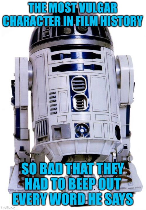 R2 D2 is not child friendly |  THE MOST VULGAR CHARACTER IN FILM HISTORY; SO BAD THAT THEY HAD TO BEEP OUT EVERY WORD HE SAYS | image tagged in r2 d2,funny,star wars,vulgar,beep beep,cursing | made w/ Imgflip meme maker