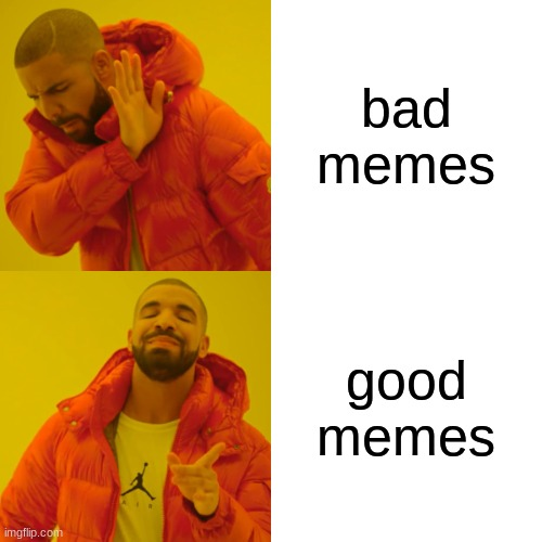 Drake Hotline Bling Meme | bad memes good memes | image tagged in memes,drake hotline bling | made w/ Imgflip meme maker