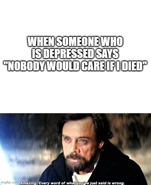 "Wholesome |  WHEN SOMEONE WHO IS DEPRESSED SAYS ""NOBODY WOULD CARE IF I DIED"" 