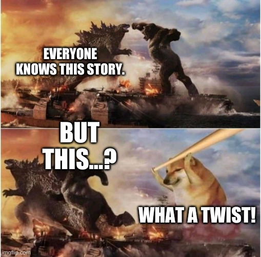 plot twist |  EVERYONE KNOWS THIS STORY. BUT THIS...? WHAT A TWIST! | image tagged in kong godzilla doge,cheems | made w/ Imgflip meme maker