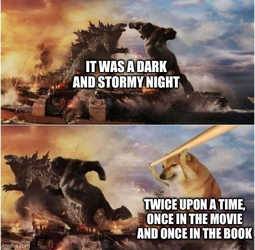 best opening |  IT WAS A DARK AND STORMY NIGHT; TWICE UPON A TIME, ONCE IN THE MOVIE AND ONCE IN THE BOOK | image tagged in kong godzilla doge,cheems | made w/ Imgflip meme maker