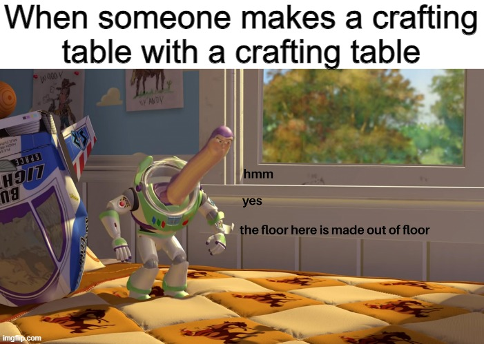 OOOOOOOOO->OOOO |  When someone makes a crafting table with a crafting table | image tagged in hmm yes the floor is made out of floor | made w/ Imgflip meme maker