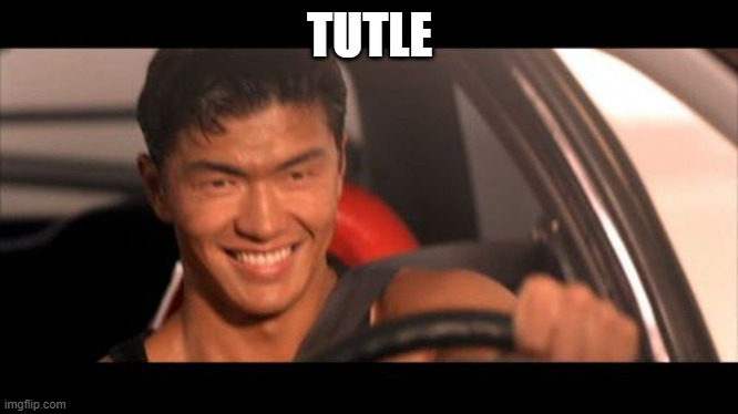 TUTLE | image tagged in memes,fast furious johnny tran | made w/ Imgflip meme maker