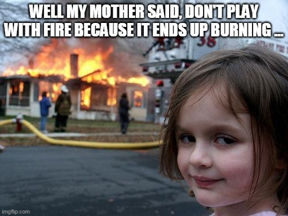 Disaster Girl Meme |  WELL MY MOTHER SAID, DON'T PLAY WITH FIRE BECAUSE IT ENDS UP BURNING ... | image tagged in memes,disaster girl | made w/ Imgflip meme maker