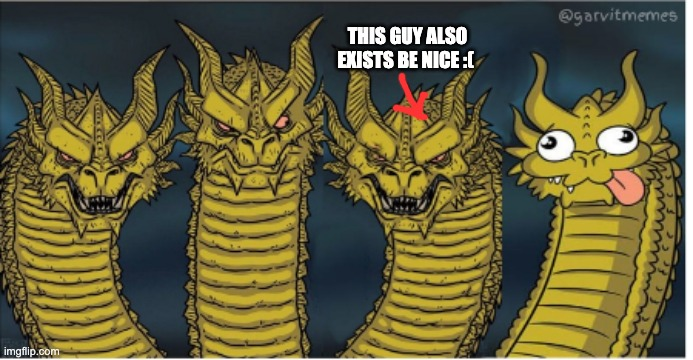 yes |  THIS GUY ALSO EXISTS BE NICE :( | image tagged in four headed dragon | made w/ Imgflip meme maker