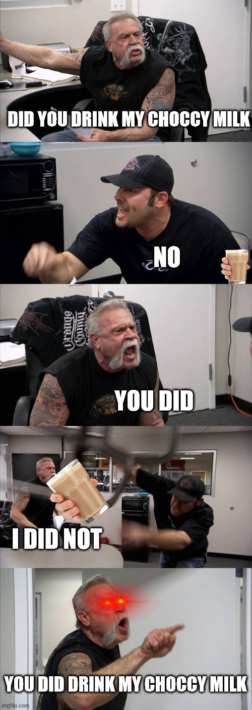American Chopper Argument Meme |  DID YOU DRINK MY CHOCCY MILK; NO; YOU DID; I DID NOT; YOU DID DRINK MY CHOCCY MILK | image tagged in memes,american chopper argument | made w/ Imgflip meme maker