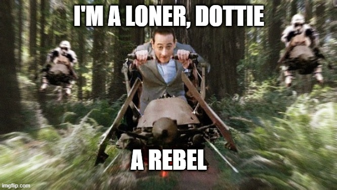 I'm a loner Dottie, A Rebel |  I'M A LONER, DOTTIE; A REBEL | image tagged in may the 4th,peewee herman,i'm a loner | made w/ Imgflip meme maker