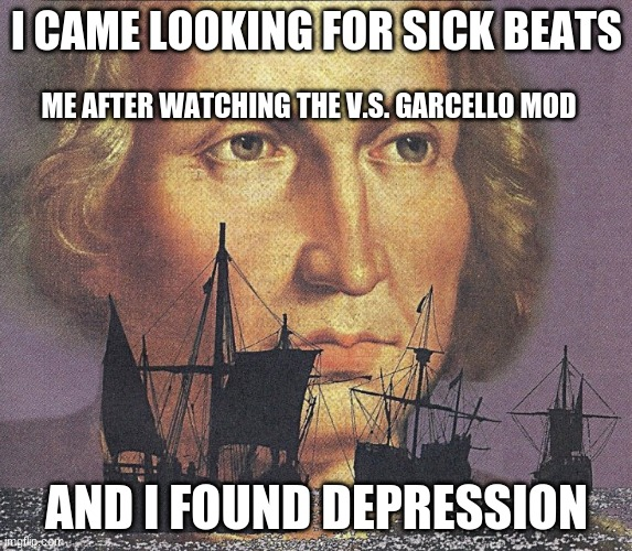 It was a sad FNF mod although pretty wholesome |  I CAME LOOKING FOR SICK BEATS; ME AFTER WATCHING THE V.S. GARCELLO MOD; AND I FOUND DEPRESSION | image tagged in i came looking for copper and i found gold | made w/ Imgflip meme maker