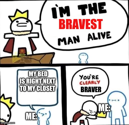 No joke, I actually do for some dum reason |  MY BED IS RIGHT NEXT TO MY CLOSET; ME:; ME: | image tagged in im the bravest man alive,njncjsbjkcb | made w/ Imgflip meme maker