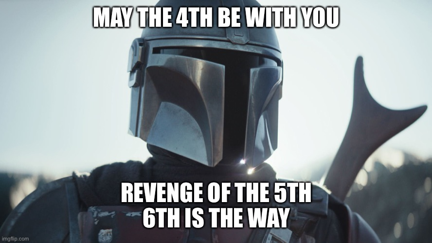 Mando456 |  MAY THE 4TH BE WITH YOU; REVENGE OF THE 5TH 6TH IS THE WAY | image tagged in the mandalorian | made w/ Imgflip meme maker