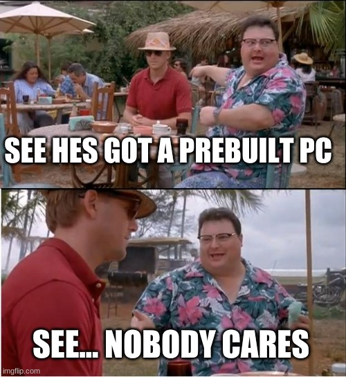 this is true |  SEE HES GOT A PREBUILT PC; SEE... NOBODY CARES | image tagged in memes,see nobody cares | made w/ Imgflip meme maker