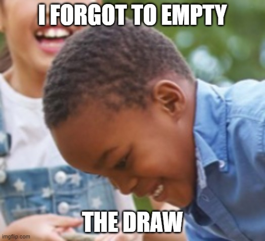 oh no mum |  I FORGOT TO EMPTY; THE DRAW | image tagged in oh man kid | made w/ Imgflip meme maker