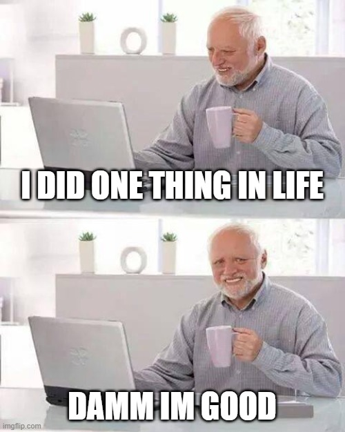 1 thing |  I DID ONE THING IN LIFE; DAMM IM GOOD | image tagged in memes,hide the pain harold | made w/ Imgflip meme maker