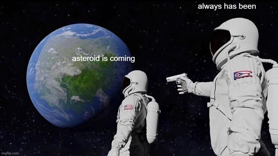 :) |  always has been; asteroid is coming | image tagged in memes,always has been | made w/ Imgflip meme maker