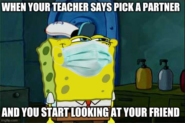 school |  WHEN YOUR TEACHER SAYS PICK A PARTNER; AND YOU START LOOKING AT YOUR FRIEND | image tagged in funny | made w/ Imgflip meme maker
