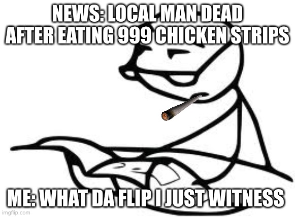 E |  NEWS: LOCAL MAN DEAD AFTER EATING 999 CHICKEN STRIPS; ME: WHAT DA FLIP I JUST WITNESS | image tagged in memes,cereal guy's daddy | made w/ Imgflip meme maker