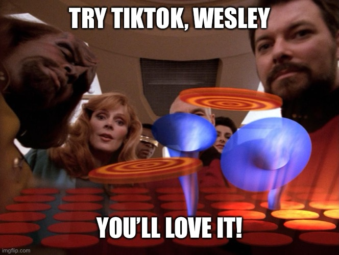 TikTok Star Trek: TNG |  TRY TIKTOK, WESLEY; YOU'LL LOVE IT! | image tagged in tiktok,star trek tng,wesley crusher | made w/ Imgflip meme maker