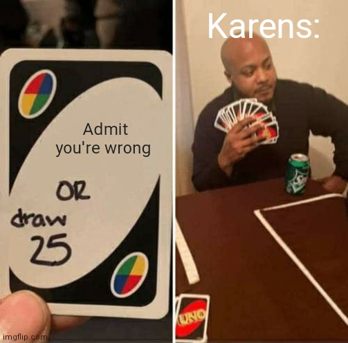 UNO Draw 25 Cards Meme |  Karens:; Admit you're wrong | image tagged in memes,uno draw 25 cards | made w/ Imgflip meme maker