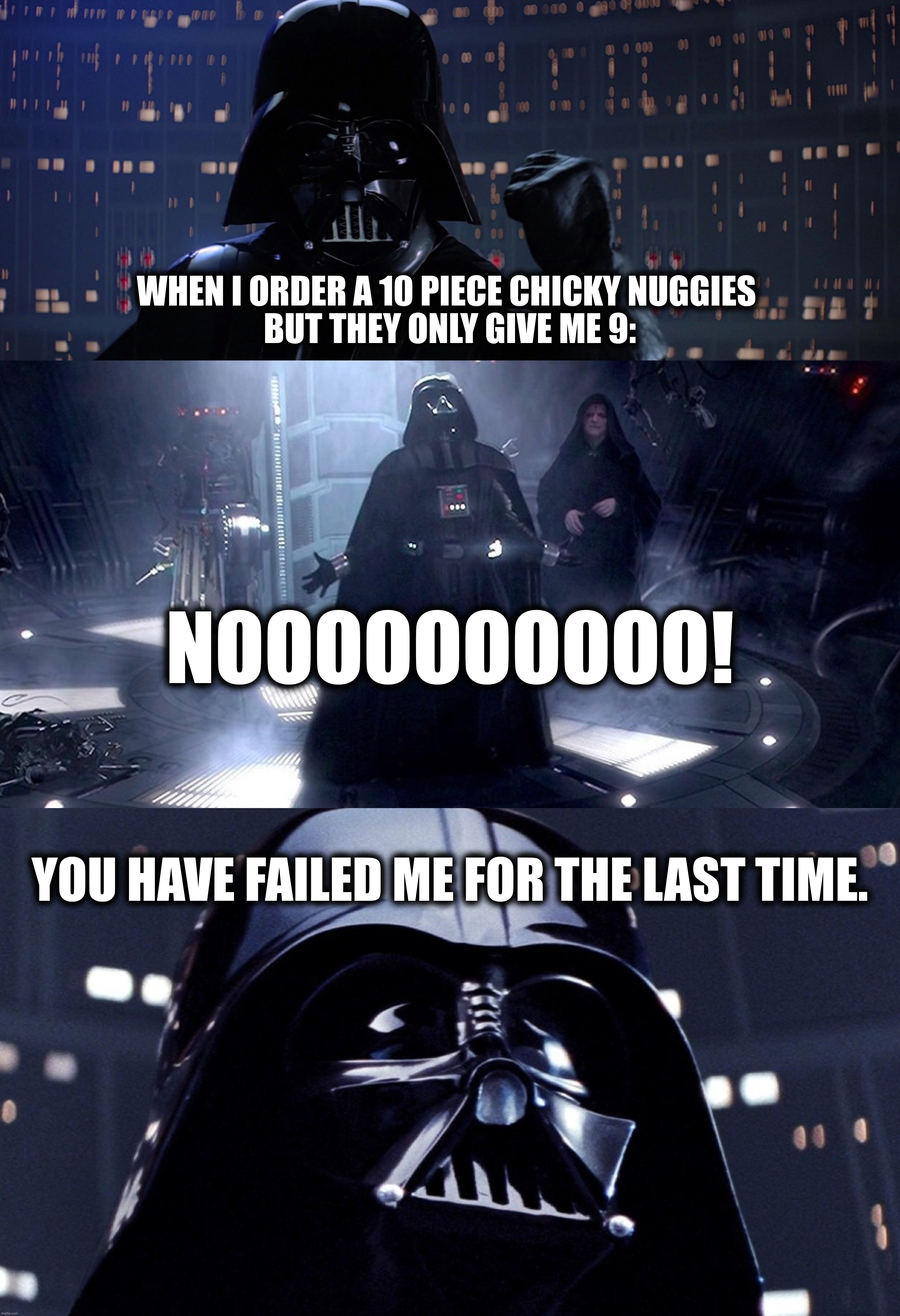 Chicky nuggies are important! |  WHEN I ORDER A 10 PIECE CHICKY NUGGIES  BUT THEY ONLY GIVE ME 9:; NOOOOOOOOOO! YOU HAVE FAILED ME FOR THE LAST TIME. | image tagged in chicken,chicken nuggets,darth vader,star wars,food,noooooooooooooooooooooooo | made w/ Imgflip meme maker