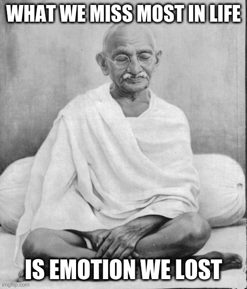 WHAT WE MISS MOST IN LIFE; IS EMOTION WE LOST | image tagged in gandhi meditation | made w/ Imgflip meme maker